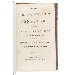 The New Negro Forget-Me-Not Songster: Containing all the New Negro Songs Ever Published, with a Choice Collection of Ballad Songs, Now Sung in Concerts. Cincinnati: U. P. James, n.d. [ca 1850?].